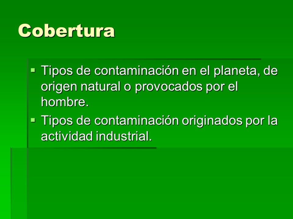 Cobertura Tipos de contaminación en el planeta, de origen natural o provocados por el hombre.