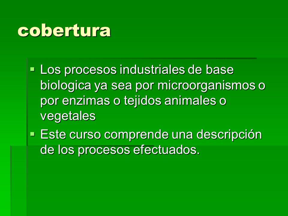 cobertura Los procesos industriales de base biologica ya sea por microorganismos o por enzimas o tejidos animales o vegetales.