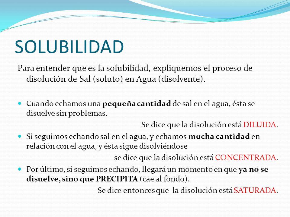 SOLUBILIDAD Para entender que es la solubilidad, expliquemos el proceso de disolución de Sal (soluto) en Agua (disolvente).