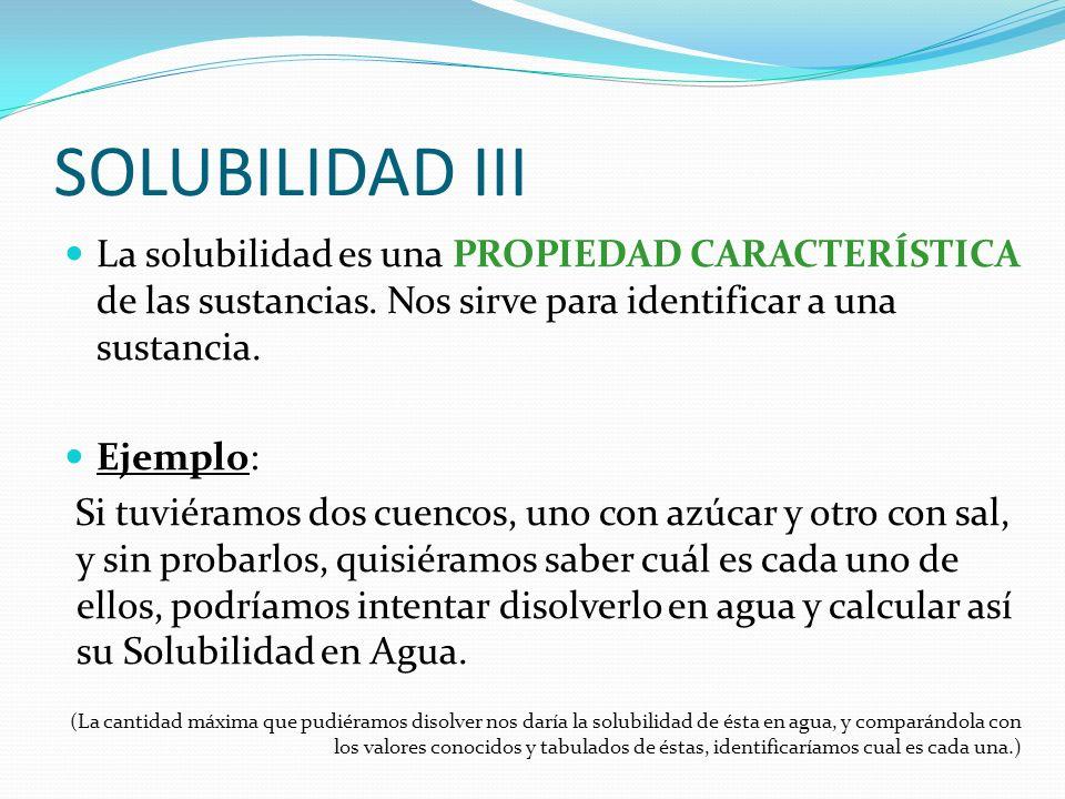 SOLUBILIDAD III La solubilidad es una PROPIEDAD CARACTERÍSTICA de las sustancias. Nos sirve para identificar a una sustancia.