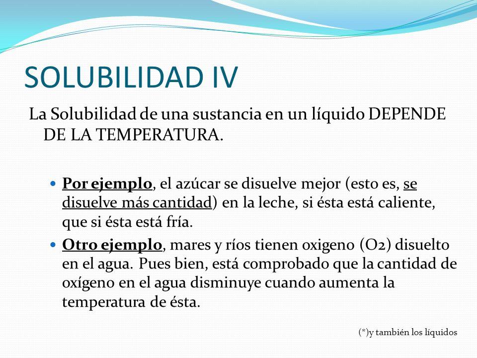 SOLUBILIDAD IV La Solubilidad de una sustancia en un líquido DEPENDE DE LA TEMPERATURA.