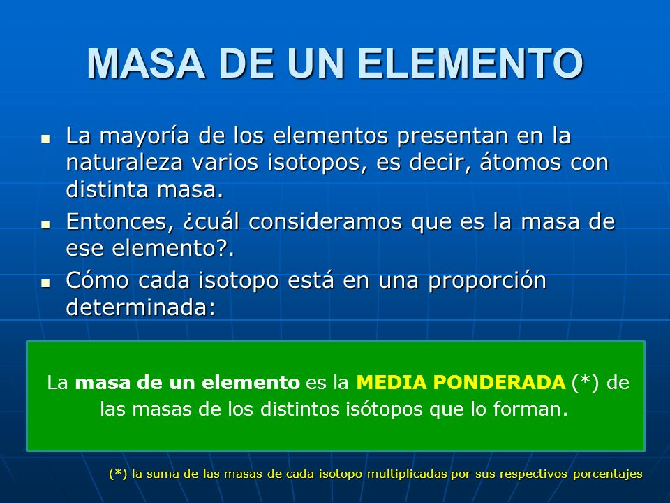 MASA DE UN ELEMENTO La mayoría de los elementos presentan en la naturaleza varios isotopos, es decir, átomos con distinta masa.