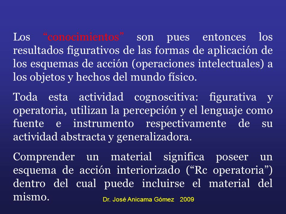 Los conocimientos son pues entonces los resultados figurativos de las formas de aplicación de los esquemas de acción (operaciones intelectuales) a los objetos y hechos del mundo físico.