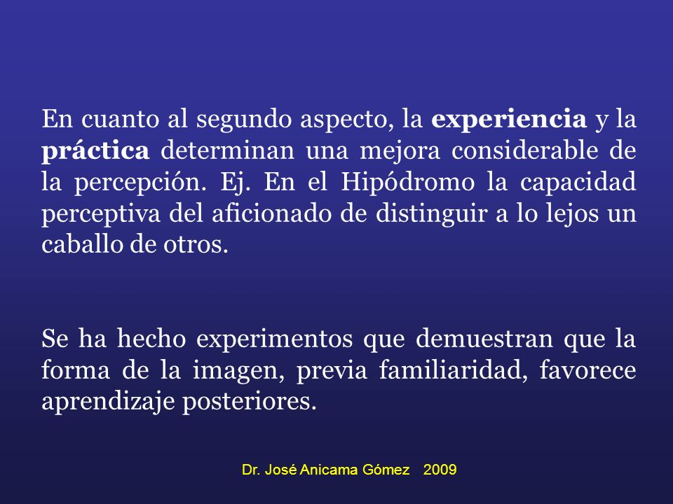 En cuanto al segundo aspecto, la experiencia y la práctica determinan una mejora considerable de la percepción. Ej. En el Hipódromo la capacidad perceptiva del aficionado de distinguir a lo lejos un caballo de otros.