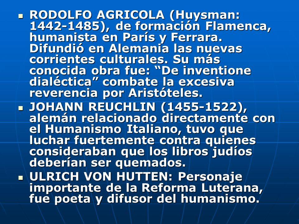 RODOLFO AGRICOLA (Huysman: 1442-1485), de formación Flamenca, humanista en París y Ferrara. Difundió en Alemania las nuevas corrientes culturales. Su más conocida obra fue: De inventione dialéctica combate la excesiva reverencia por Aristóteles.