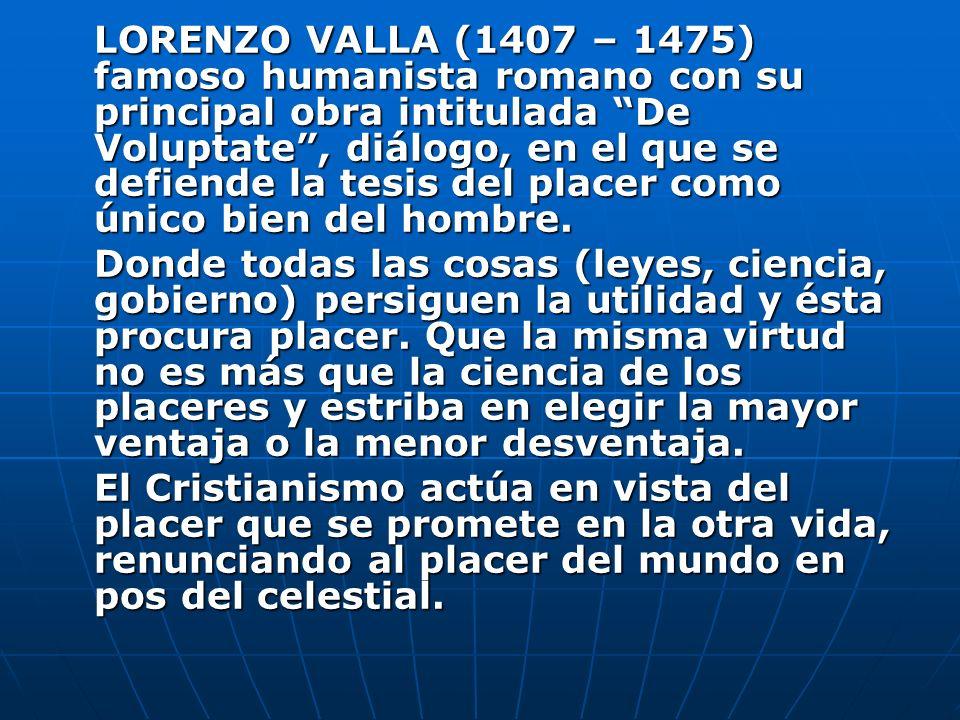 LORENZO VALLA (1407 – 1475) famoso humanista romano con su principal obra intitulada De Voluptate , diálogo, en el que se defiende la tesis del placer como único bien del hombre.