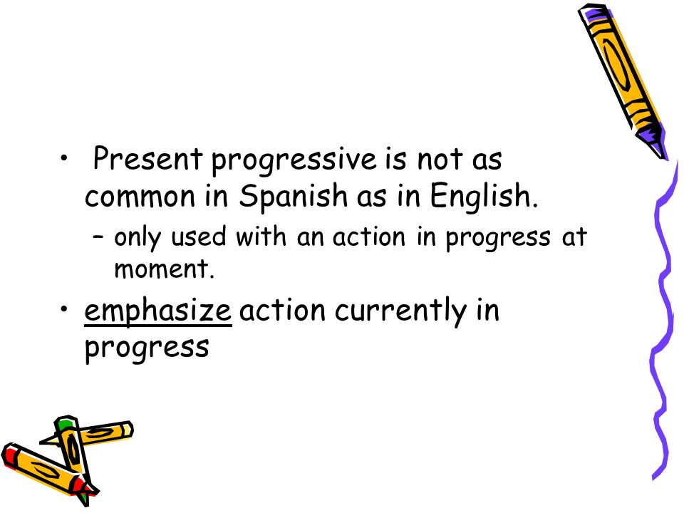Present progressive is not as common in Spanish as in English.