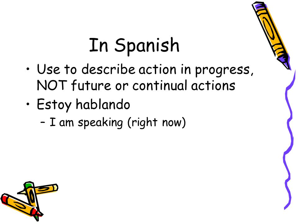 In Spanish Use to describe action in progress, NOT future or continual actions.