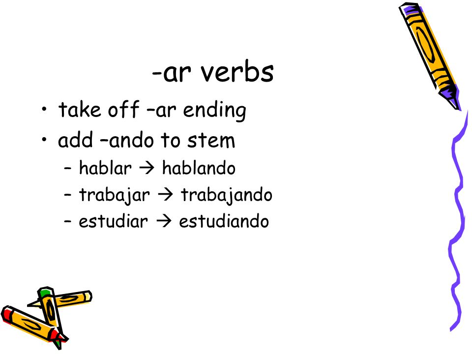 -ar verbs take off –ar ending add –ando to stem hablar  hablando