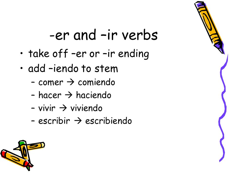 -er and –ir verbs take off –er or –ir ending add –iendo to stem