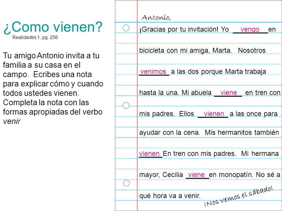 Antonio, ¿Como vienen ¡Gracias por tu invitación! Yo en. vengo. Realidades 1, pg. 256.