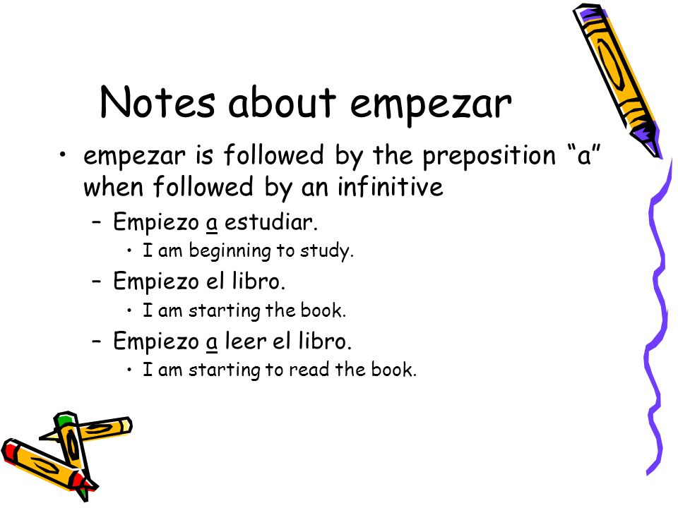 Notes about empezar empezar is followed by the preposition a when followed by an infinitive. Empiezo a estudiar.