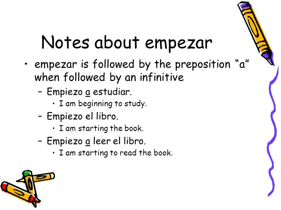 Notes about empezarempezar is followed by the preposition a when followed by an infinitive. Empiezo a estudiar.