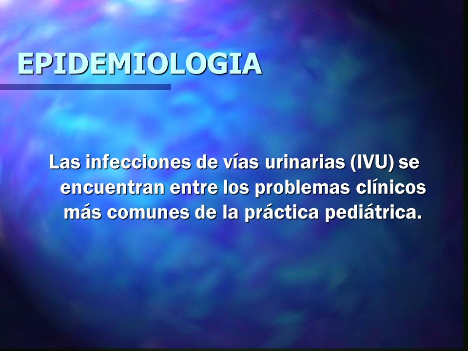 EPIDEMIOLOGIA Las infecciones de vías urinarias (IVU) se encuentran entre los problemas clínicos más comunes de la práctica pediátrica.