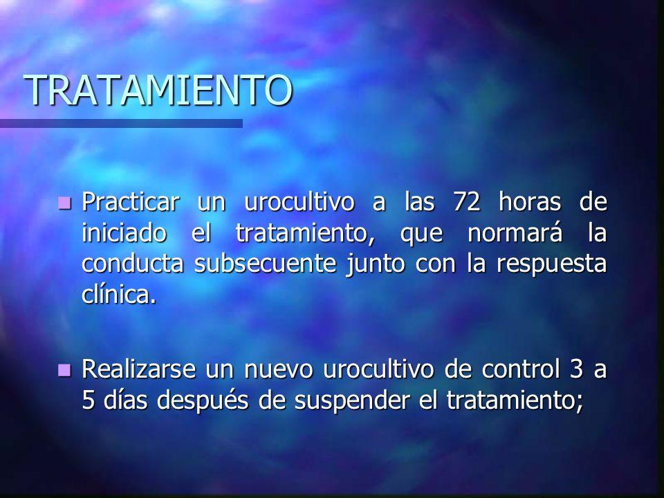 TRATAMIENTOPracticar un urocultivo a las 72 horas de iniciado el tratamiento, que normará la conducta subsecuente junto con la respuesta clínica.