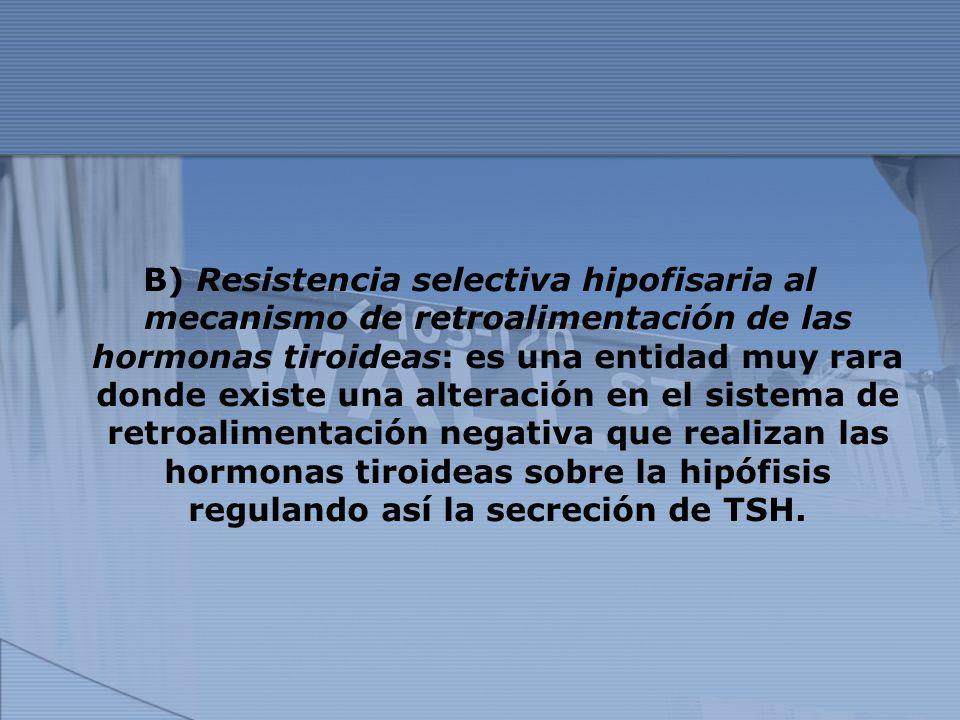 B) Resistencia selectiva hipofisaria al mecanismo de retroalimentación de las hormonas tiroideas: es una entidad muy rara donde existe una alteración en el sistema de retroalimentación negativa que realizan las hormonas tiroideas sobre la hipófisis regulando así la secreción de TSH.