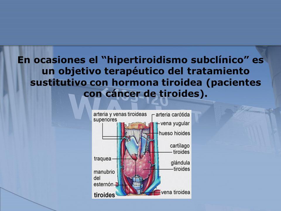 En ocasiones el hipertiroidismo subclínico es un objetivo terapéutico del tratamiento sustitutivo con hormona tiroidea (pacientes con cáncer de tiroides).