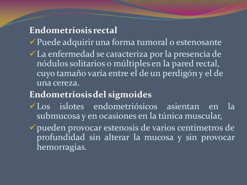 Endometriosis rectal Puede adquirir una forma tumoral o estenosante.