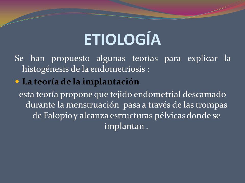 ETIOLOGÍA Se han propuesto algunas teorías para explicar la histogénesis de la endometriosis : La teoría de la implantación.