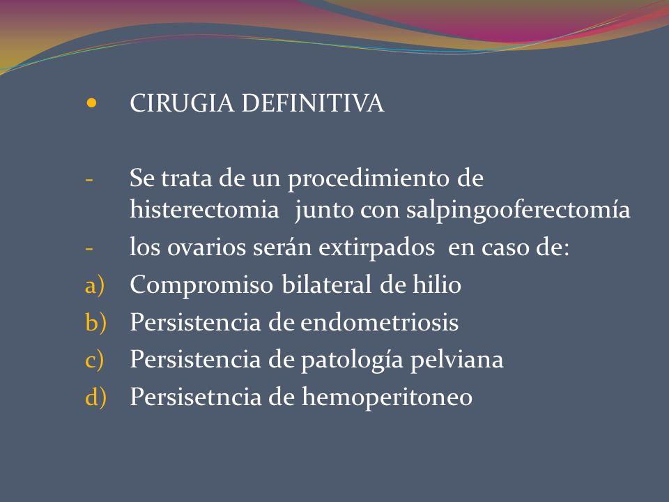 CIRUGIA DEFINITIVASe trata de un procedimiento de histerectomia junto con salpingooferectomía. los ovarios serán extirpados en caso de: