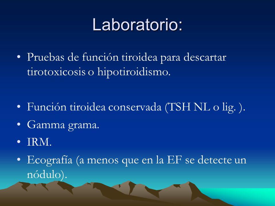 Laboratorio: Pruebas de función tiroidea para descartar tirotoxicosis o hipotiroidismo. Función tiroidea conservada (TSH NL o lig. ).