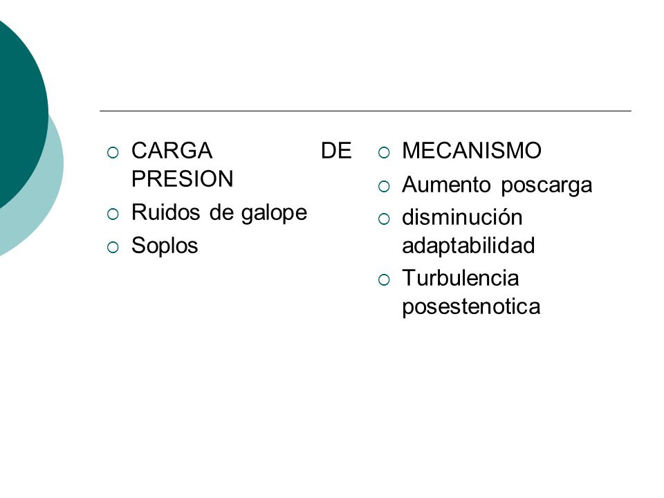 CARGA DE PRESION Ruidos de galope. Soplos. MECANISMO. Aumento poscarga. disminución adaptabilidad.