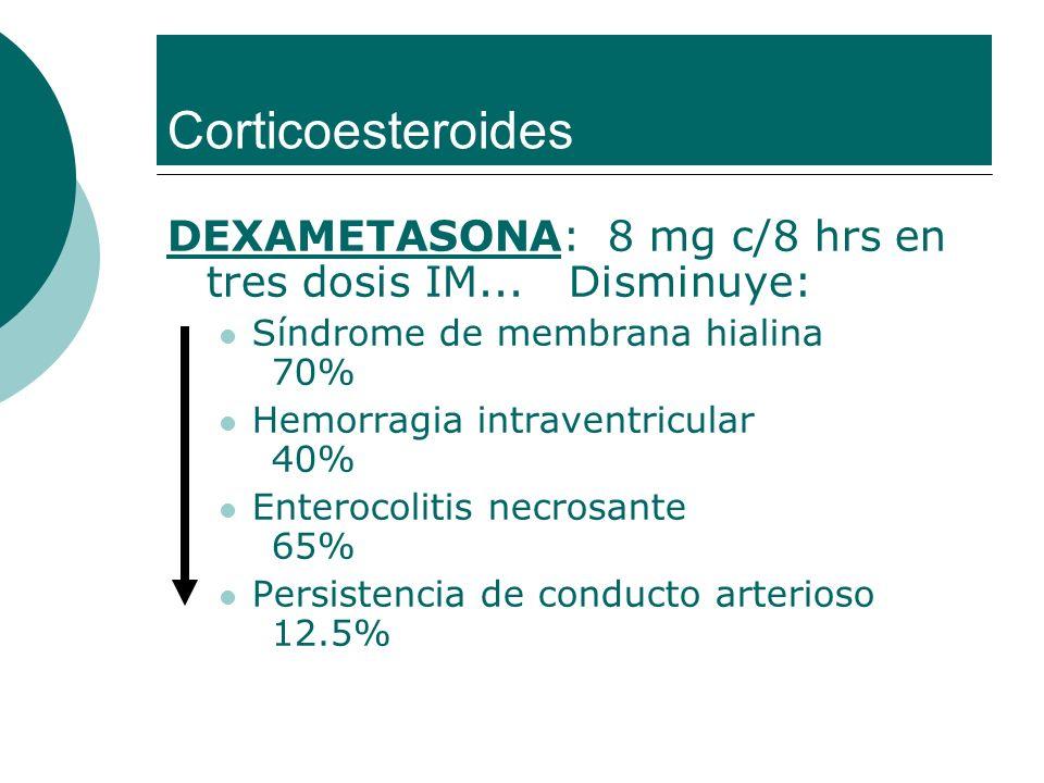 Corticoesteroides DEXAMETASONA: 8 mg c/8 hrs en tres dosis IM... Disminuye: Síndrome de membrana hialina 70%