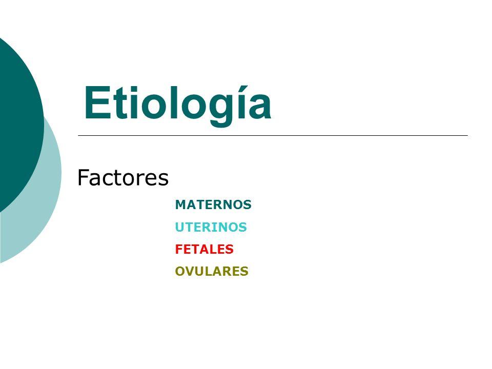 Etiología Factores MATERNOS UTERINOS FETALES OVULARES