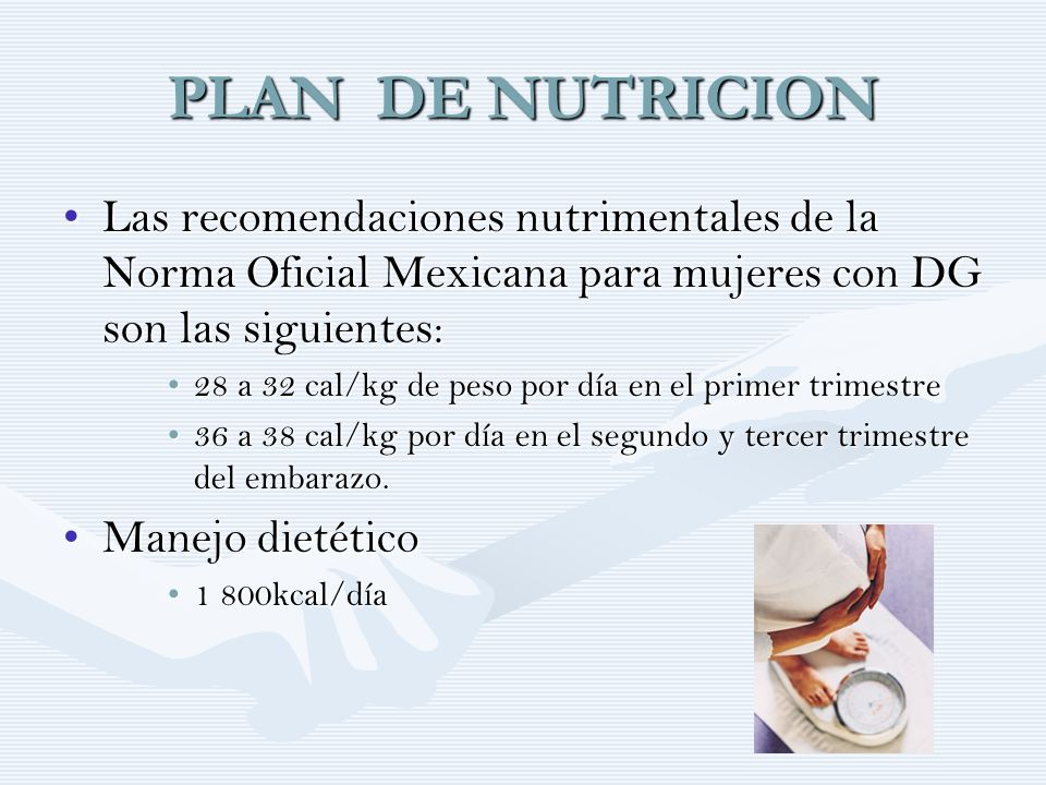 PLAN DE NUTRICION Las recomendaciones nutrimentales de la Norma Oficial Mexicana para mujeres con DG son las siguientes: