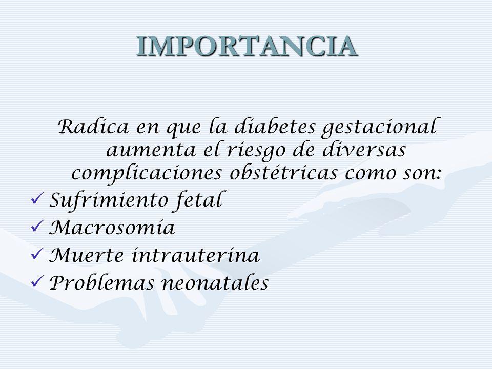IMPORTANCIA Radica en que la diabetes gestacional aumenta el riesgo de diversas complicaciones obstétricas como son: