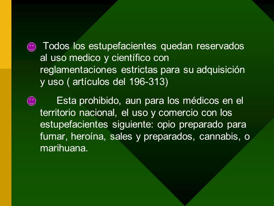 Todos los estupefacientes quedan reservados al uso medico y científico con reglamentaciones estrictas para su adquisición y uso ( artículos del 196-313)