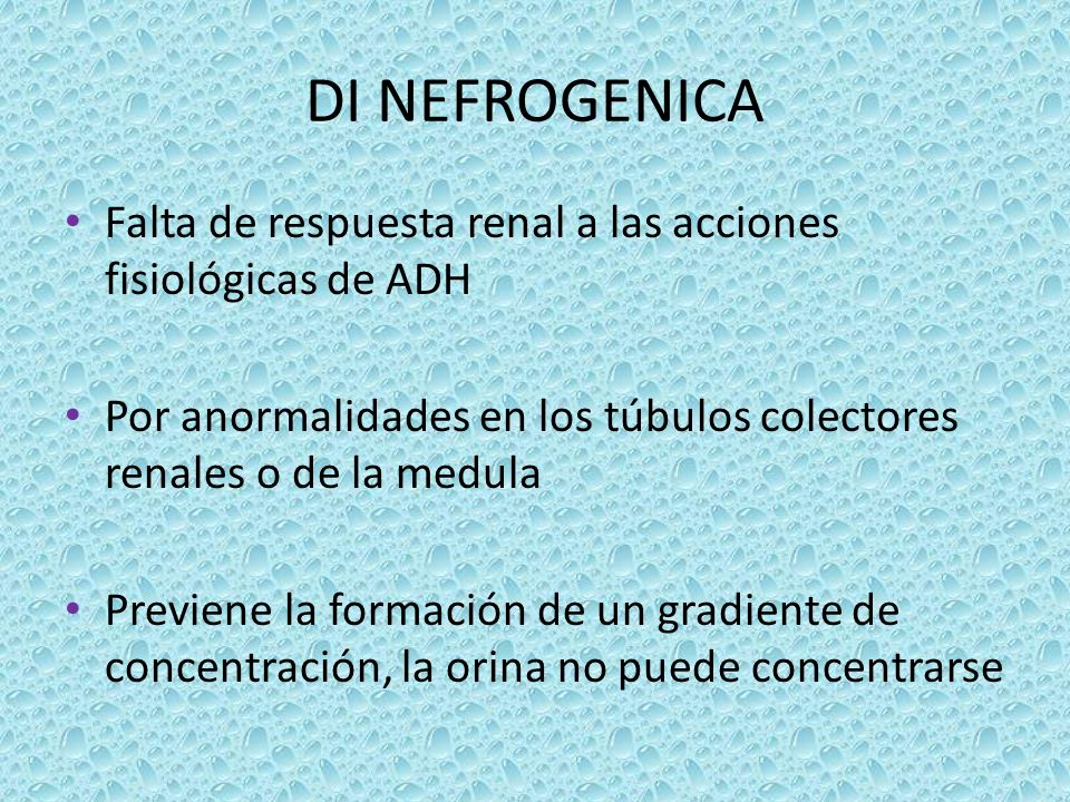 DI NEFROGENICA Falta de respuesta renal a las acciones fisiológicas de ADH. Por anormalidades en los túbulos colectores renales o de la medula.