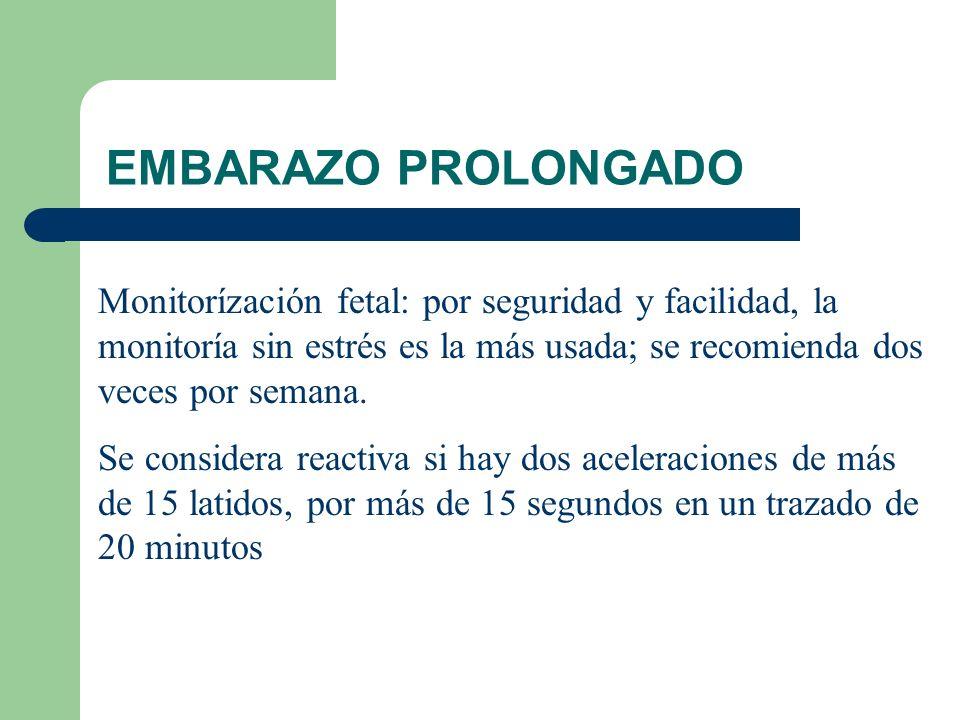 EMBARAZO PROLONGADO Monitorízación fetal: por seguridad y facilidad, la monitoría sin estrés es la más usada; se recomienda dos veces por semana.