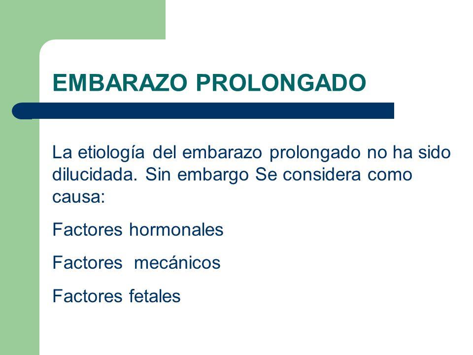 EMBARAZO PROLONGADO La etiología del embarazo prolongado no ha sido dilucidada. Sin embargo Se considera como causa: