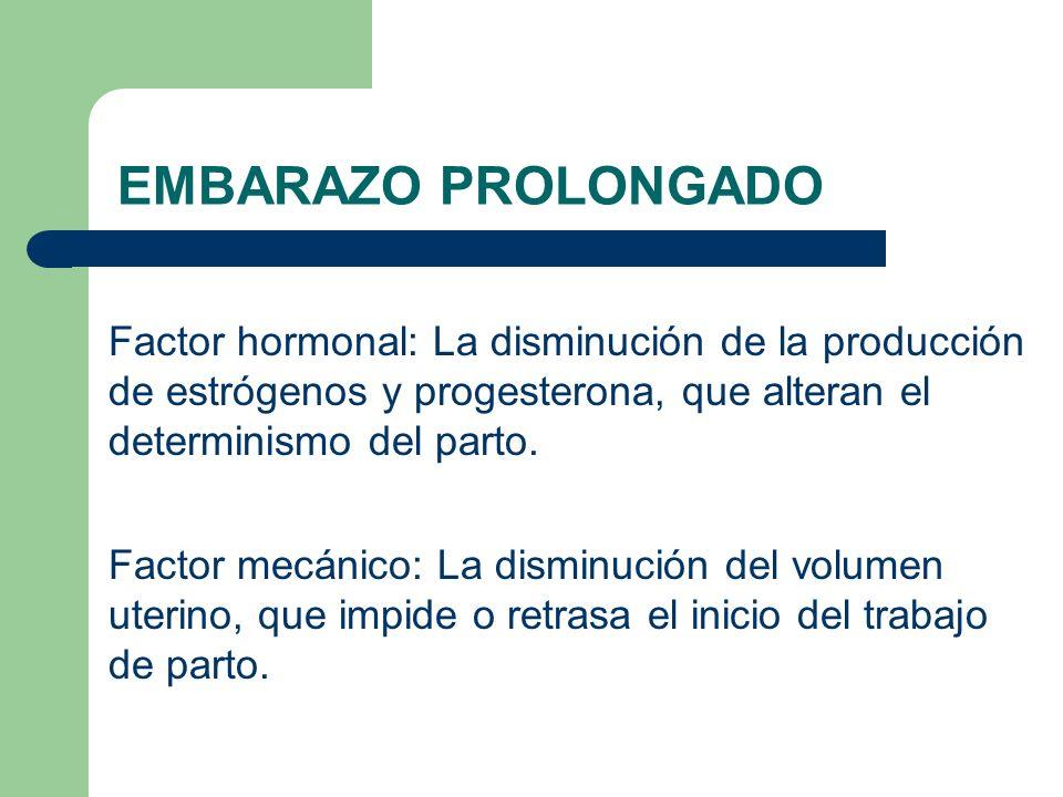 EMBARAZO PROLONGADO Factor hormonal: La disminución de la producción de estrógenos y progesterona, que alteran el determinismo del parto.