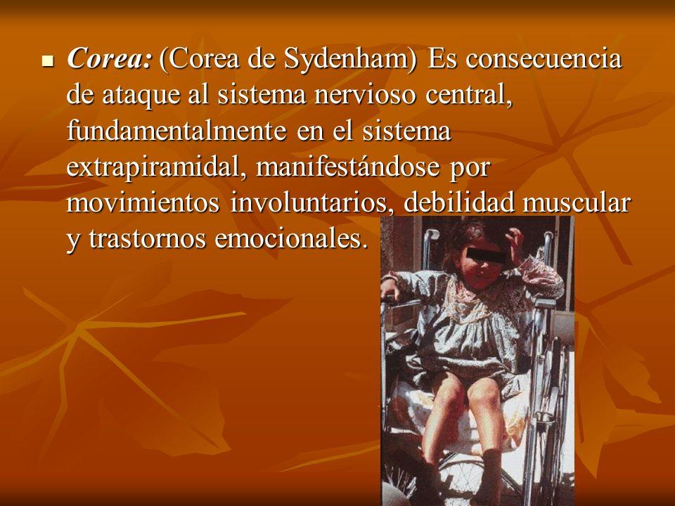 Corea: (Corea de Sydenham) Es consecuencia de ataque al sistema nervioso central, fundamentalmente en el sistema extrapiramidal, manifestándose por movimientos involuntarios, debilidad muscular y trastornos emocionales.