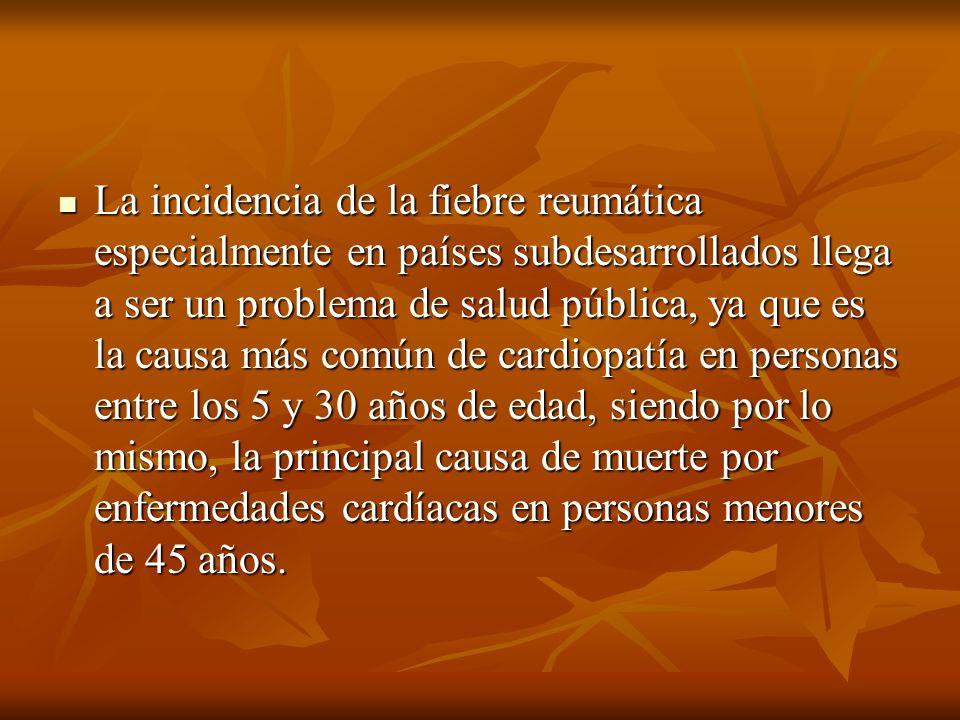 La incidencia de la fiebre reumática especialmente en países subdesarrollados llega a ser un problema de salud pública, ya que es la causa más común de cardiopatía en personas entre los 5 y 30 años de edad, siendo por lo mismo, la principal causa de muerte por enfermedades cardíacas en personas menores de 45 años.