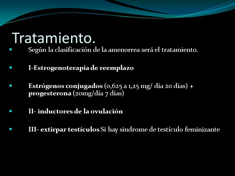 Tratamiento. Según la clasificación de la amenorrea será el tratamiento. I-Estrogenoterapia de reemplazo.