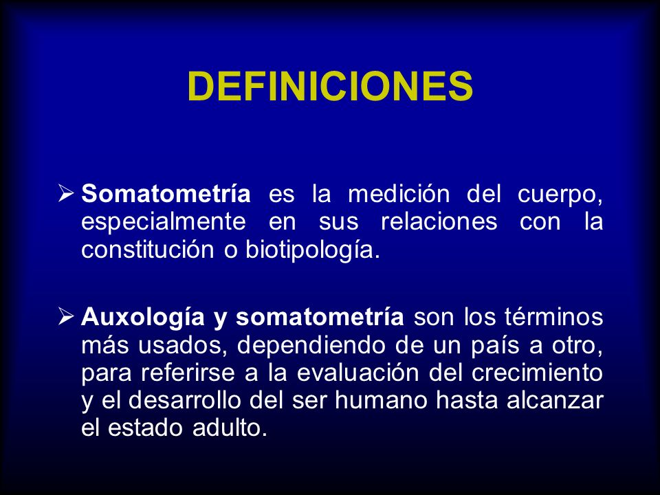 DEFINICIONES Somatometría es la medición del cuerpo, especialmente en sus relaciones con la constitución o biotipología.