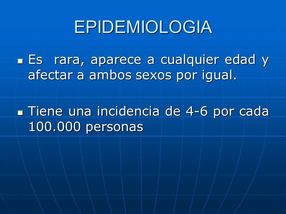 EPIDEMIOLOGIA Es rara, aparece a cualquier edad y afectar a ambos sexos por igual.