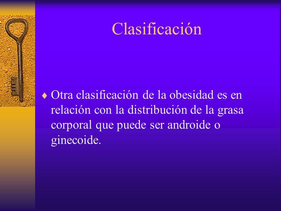 Clasificación Otra clasificación de la obesidad es en relación con la distribución de la grasa corporal que puede ser androide o ginecoide.