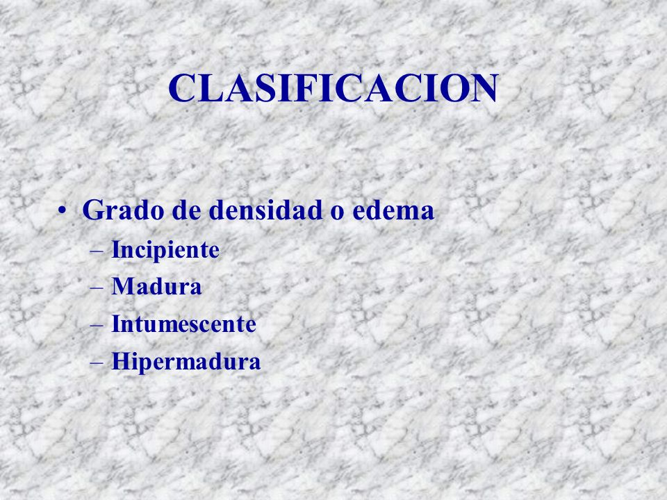 CLASIFICACION Grado de densidad o edema Incipiente Madura Intumescente