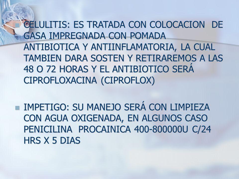 CELULITIS: ES TRATADA CON COLOCACION DE GASA IMPREGNADA CON POMADA ANTIBIOTICA Y ANTIINFLAMATORIA, LA CUAL TAMBIEN DARA SOSTEN Y RETIRAREMOS A LAS 48 O 72 HORAS Y EL ANTIBIOTICO SERÁ CIPROFLOXACINA (CIPROFLOX)