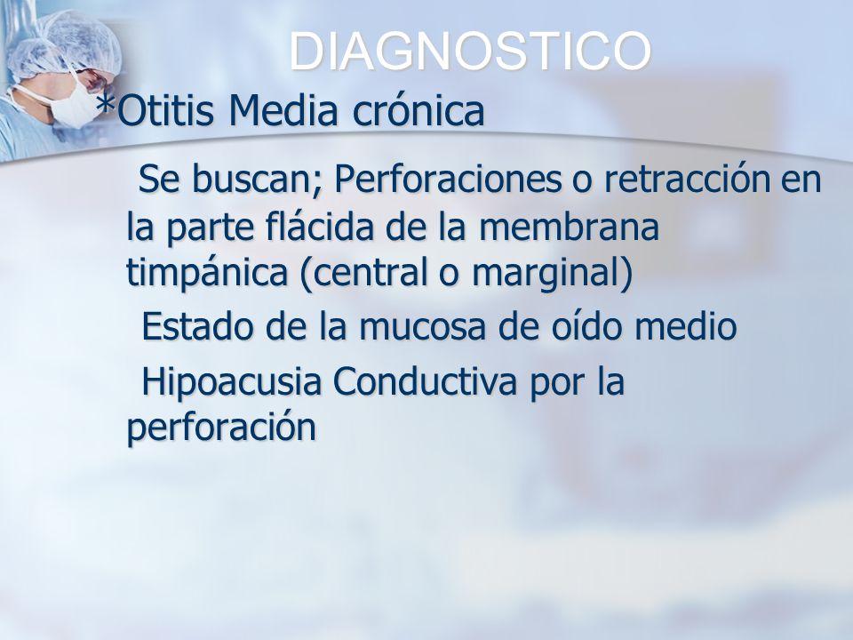 DIAGNOSTICO*Otitis Media crónica. Se buscan; Perforaciones o retracción en la parte flácida de la membrana timpánica (central o marginal)