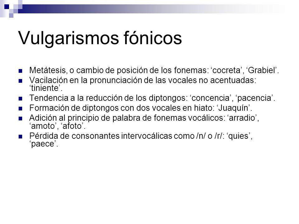 Vulgarismos fónicos Metátesis, o cambio de posición de los fonemas: 'cocreta', 'Grabiel'.