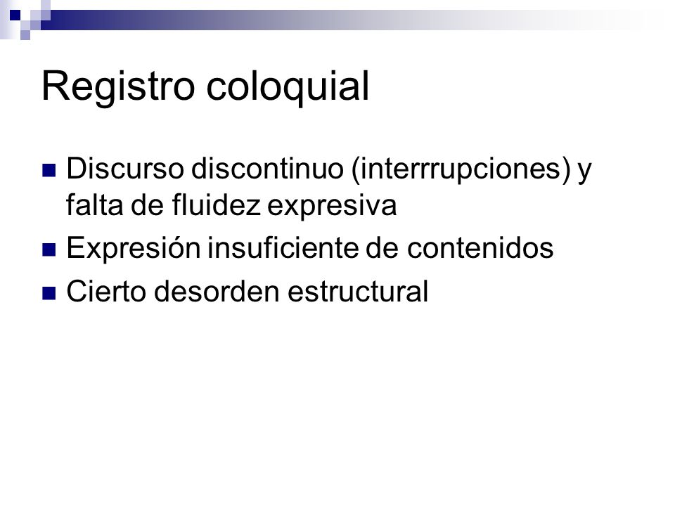 Registro coloquial Discurso discontinuo (interrrupciones) y falta de fluidez expresiva. Expresión insuficiente de contenidos.