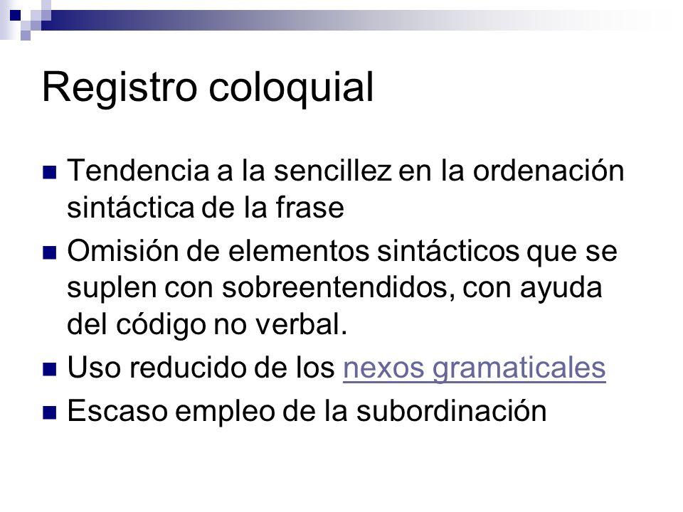 Registro coloquial Tendencia a la sencillez en la ordenación sintáctica de la frase.