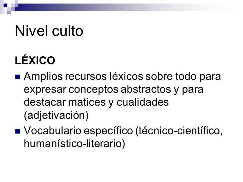 Nivel culto LÉXICO Amplios recursos léxicos sobre todo para expresar conceptos abstractos y para destacar matices y cualidades (adjetivación)