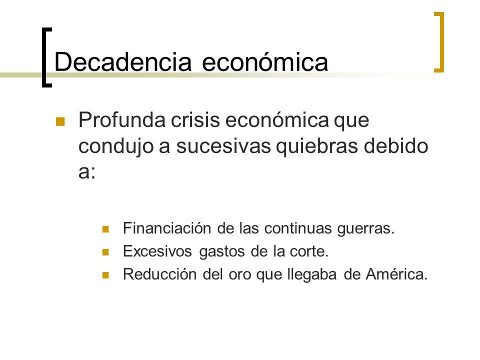 Decadencia económica Profunda crisis económica que condujo a sucesivas quiebras debido a: Financiación de las continuas guerras.