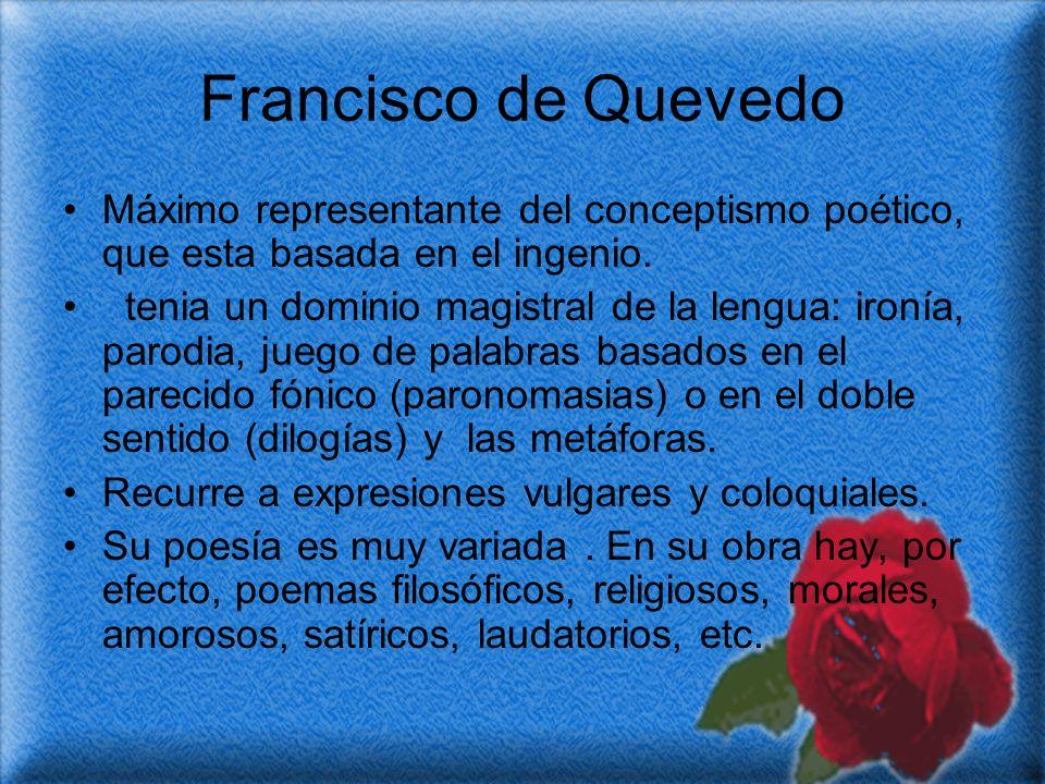 Francisco de Quevedo Máximo representante del conceptismo poético, que esta basada en el ingenio.